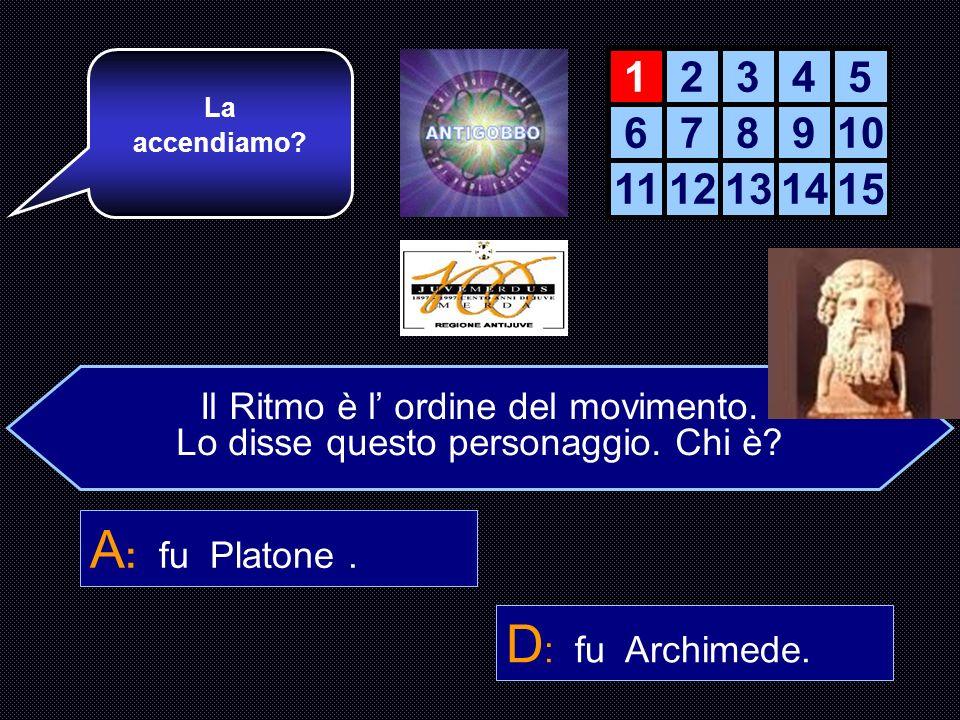 A: fu Platone . D: fu Archimede. 1 2 3 4 5 6 7 8 9 10 11 12 13 14 15