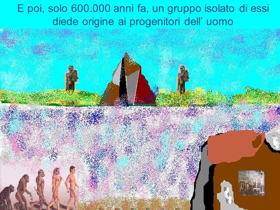 E poi, solo 600.000 anni fa, un gruppo isolato di essi diede origine ai progenitori dell' uomo