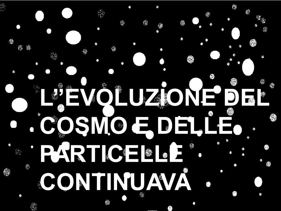 L''EVOLUZIONE DEL COSMO E DELLE PARTICELLE CONTINUAVA