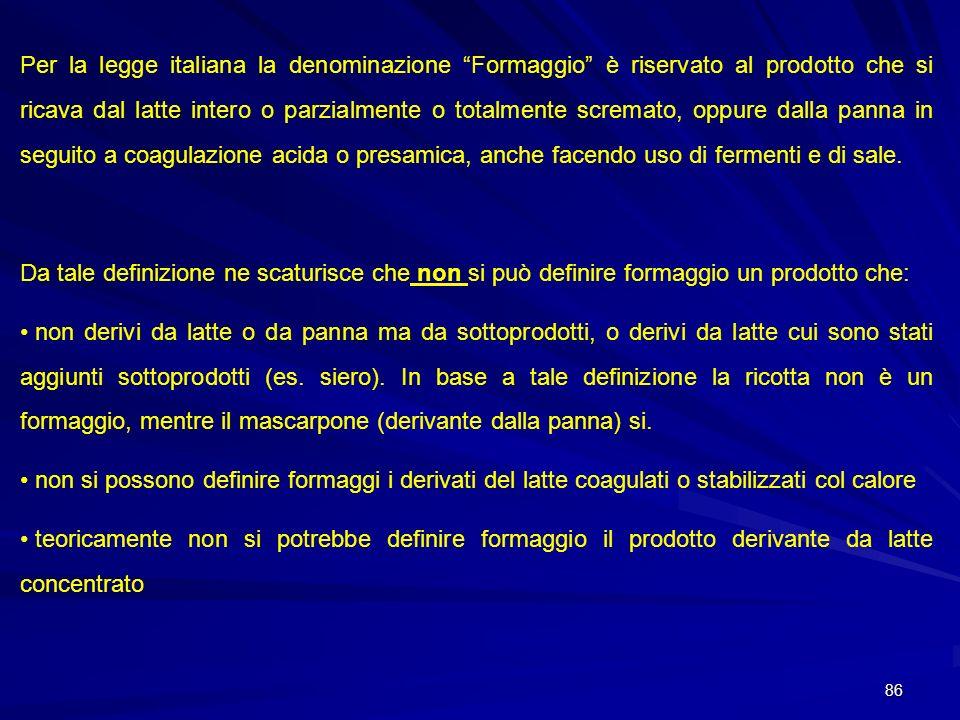 Per la legge italiana la denominazione Formaggio è riservato al prodotto che si ricava dal latte intero o parzialmente o totalmente scremato, oppure dalla panna in seguito a coagulazione acida o presamica, anche facendo uso di fermenti e di sale.