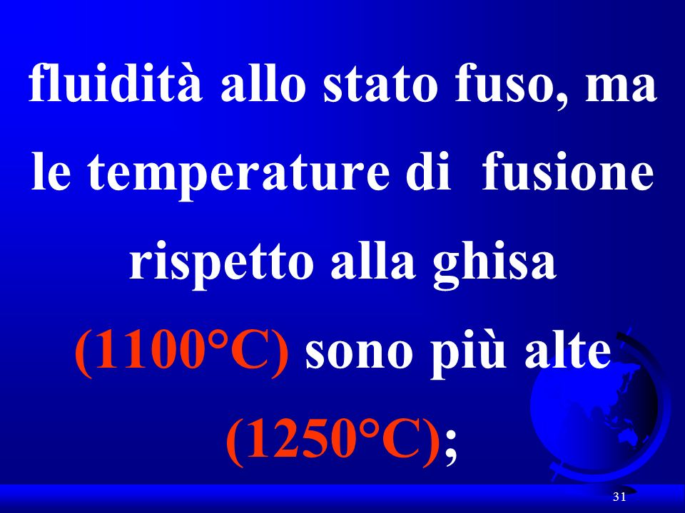 fluidità allo stato fuso, ma le temperature di fusione rispetto alla ghisa (1100°C) sono più alte (1250°C);