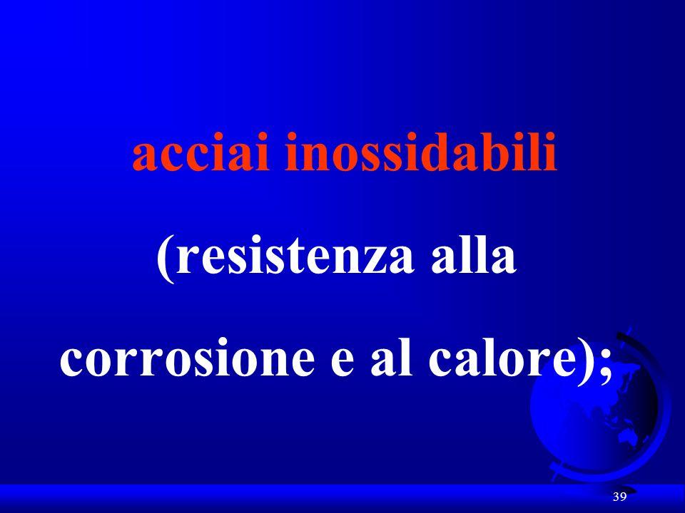 acciai inossidabili (resistenza alla corrosione e al calore);