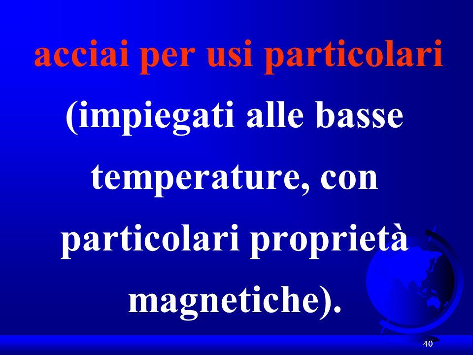 acciai per usi particolari (impiegati alle basse temperature, con particolari proprietà magnetiche).