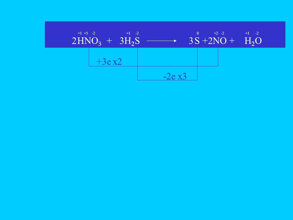 HNO3 + H2S S + NO + H2O 2 3 3 2 +3e x2 -2e x3 +1 +5 -2 +1 -2 +2 -2 +1