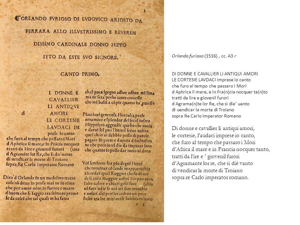 Orlando furioso (1516) , cc. A3 r DI DONNE E CAVALLIER LI ANTIQUI AMORI LE CORTESIE LAVDACI Imprese io canto che furo al tempo che passaro i Mori d Aphrica il mare, e in Fra(n)cia nocquer ta(n)to tratti da lire e giovenil furori d Agrama(n)te lor Re, che si die' uanto di uendicar la morte di Troiano sopra Re Carlo Imperator Romano Di donne e cavallier li antiqui amori, le cortesie, l'audaci imprese io canto, che furo al tempo che passaro i Mori d'Africa il mare e in Francia nocquer tanto, tratti da l'ire e ' giovenil furori d'Agramante lor re, che si diè vanto di vendicar la morte di Troiano sopra re Carlo imperator romano.