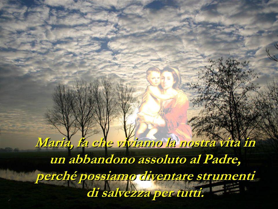 Maria, fa che viviamo la nostra vita in un abbandono assoluto al Padre, perché possiamo diventare strumenti di salvezza per tutti.