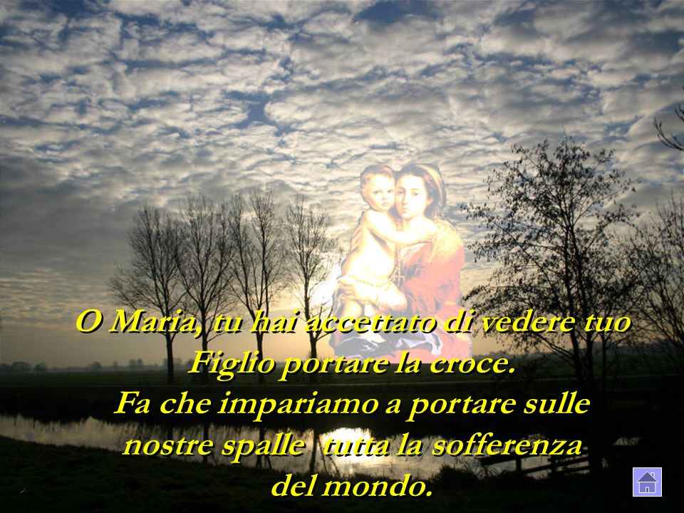 O Maria, tu hai accettato di vedere tuo Figlio portare la croce