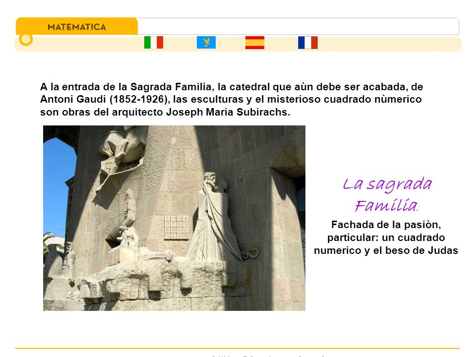 A la entrada de la Sagrada Familia, la catedral que aùn debe ser acabada, de Antoni Gaudi (1852-1926), las esculturas y el misterioso cuadrado nùmerico son obras del arquitecto Joseph Maria Subirachs.
