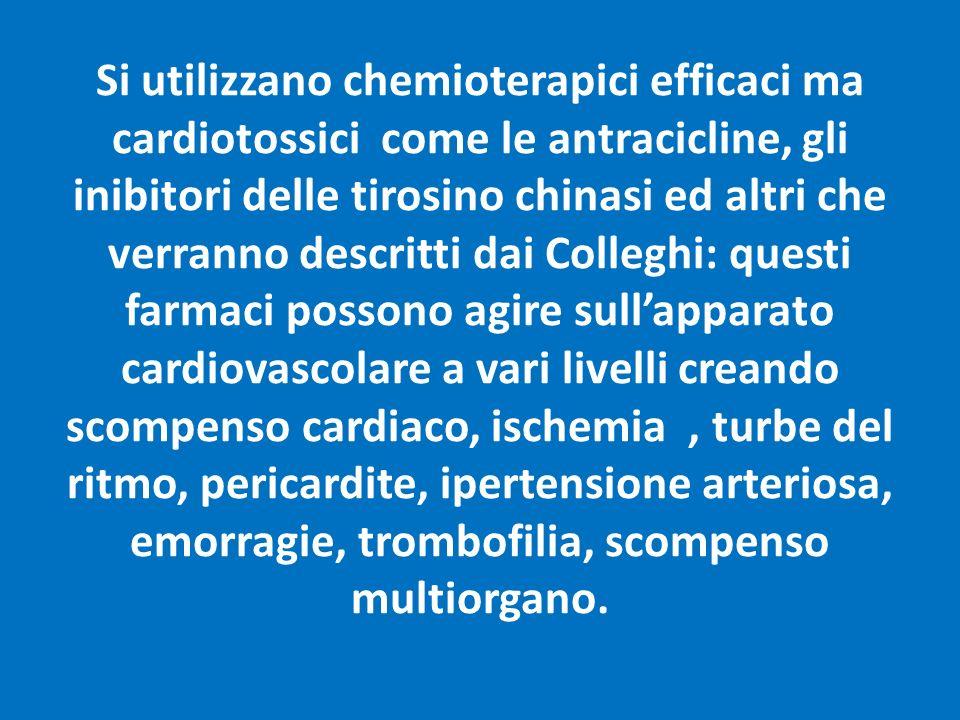 Si utilizzano chemioterapici efficaci ma cardiotossici come le antracicline, gli inibitori delle tirosino chinasi ed altri che verranno descritti dai Colleghi: questi farmaci possono agire sull'apparato cardiovascolare a vari livelli creando scompenso cardiaco, ischemia , turbe del ritmo, pericardite, ipertensione arteriosa, emorragie, trombofilia, scompenso multiorgano.
