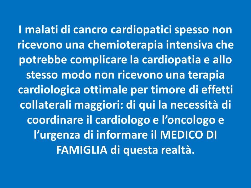 I malati di cancro cardiopatici spesso non ricevono una chemioterapia intensiva che potrebbe complicare la cardiopatia e allo stesso modo non ricevono una terapia cardiologica ottimale per timore di effetti collaterali maggiori: di qui la necessità di coordinare il cardiologo e l'oncologo e l'urgenza di informare il MEDICO DI FAMIGLIA di questa realtà.