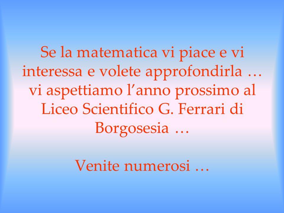 Se la matematica vi piace e vi interessa e volete approfondirla … vi aspettiamo l'anno prossimo al Liceo Scientifico G.