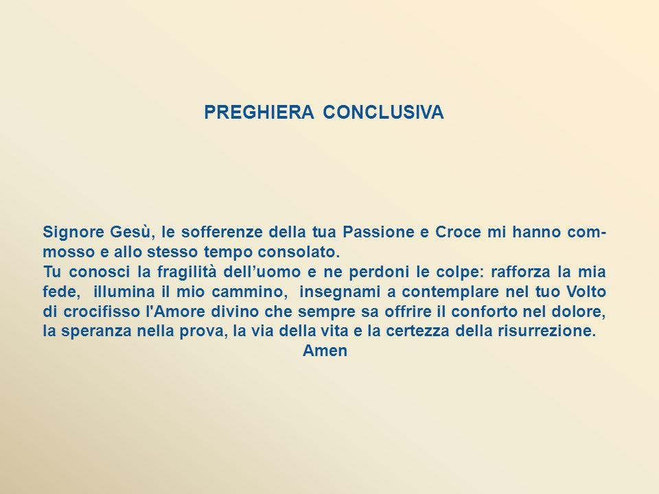 PREGHIERA CONCLUSIVA Signore Gesù, le sofferenze della tua Passione e Croce mi hanno com-mosso e allo stesso tempo consolato.