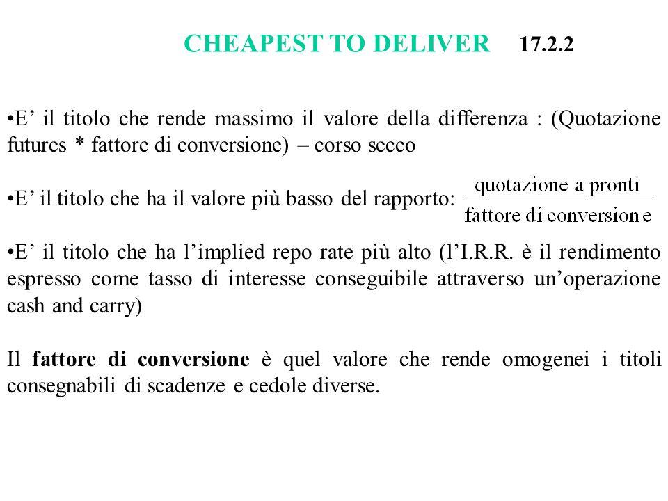 CHEAPEST TO DELIVER 17.2.2. E' il titolo che rende massimo il valore della differenza : (Quotazione futures * fattore di conversione) – corso secco.