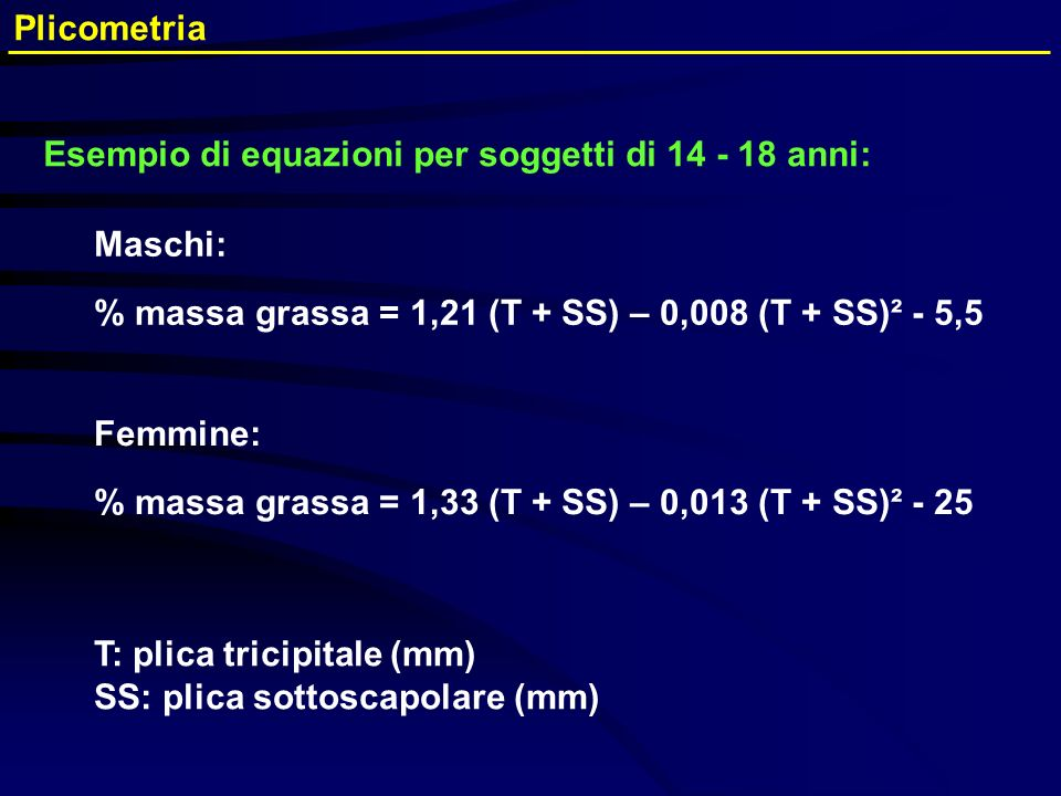 Plicometria Esempio di equazioni per soggetti di 14 - 18 anni: Maschi: % massa grassa = 1,21 (T + SS) – 0,008 (T + SS)² - 5,5.