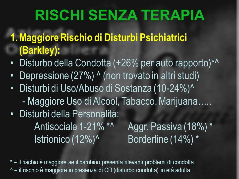RISCHI SENZA TERAPIA Maggiore Rischio di Disturbi Psichiatrici (Barkley): Disturbo della Condotta (+26% per auto rapporto)*^