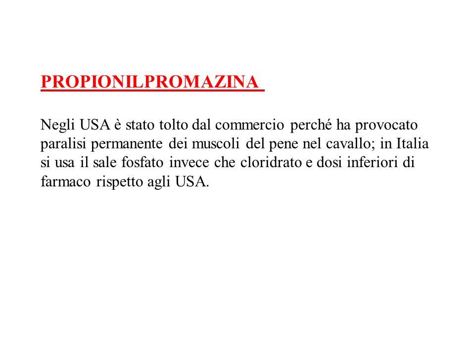 PROPIONILPROMAZINA Negli USA è stato tolto dal commercio perché ha provocato. paralisi permanente dei muscoli del pene nel cavallo; in Italia.