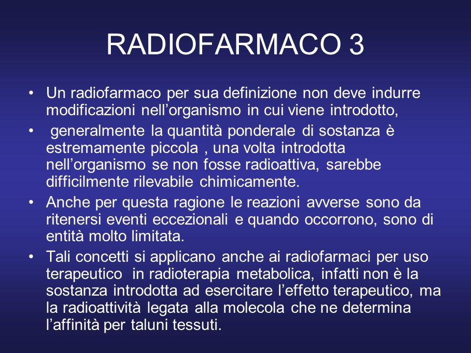 RADIOFARMACO 3 Un radiofarmaco per sua definizione non deve indurre modificazioni nell'organismo in cui viene introdotto,