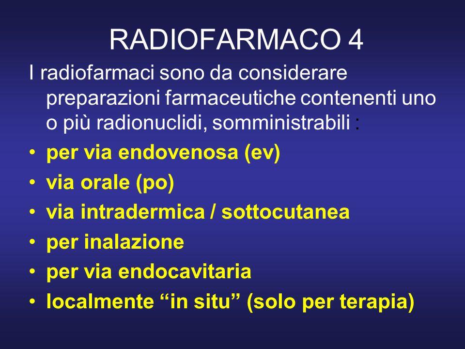 RADIOFARMACO 4 I radiofarmaci sono da considerare preparazioni farmaceutiche contenenti uno o più radionuclidi, somministrabili :