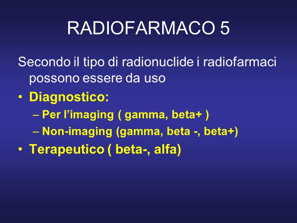 RADIOFARMACO 5 Secondo il tipo di radionuclide i radiofarmaci possono essere da uso. Diagnostico: Per l'imaging ( gamma, beta+ )