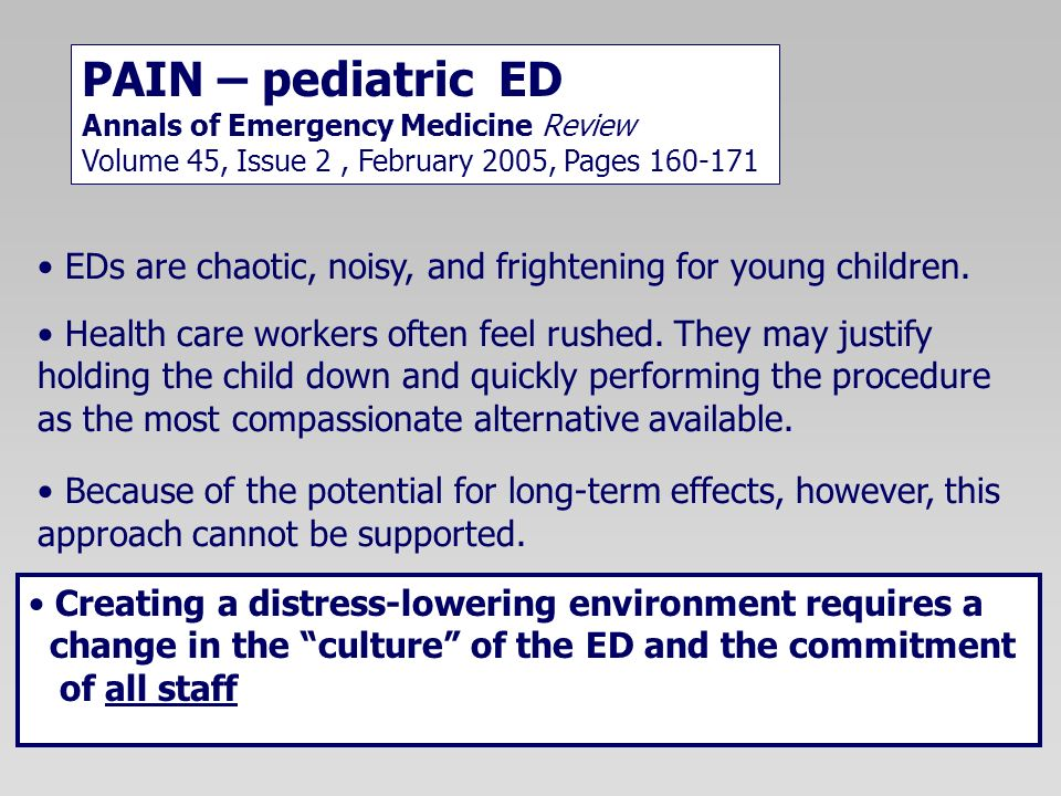 PAIN – pediatric ED Annals of Emergency Medicine Review Volume 45, Issue 2 , February 2005, Pages 160-171.