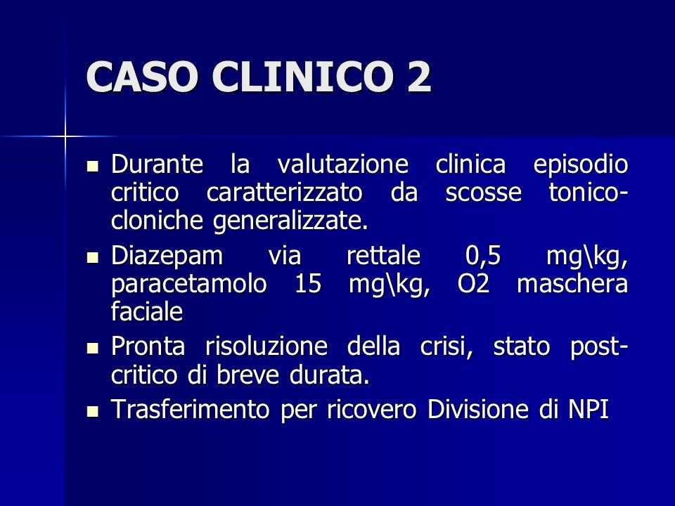 CASO CLINICO 2 Durante la valutazione clinica episodio critico caratterizzato da scosse tonico-cloniche generalizzate.