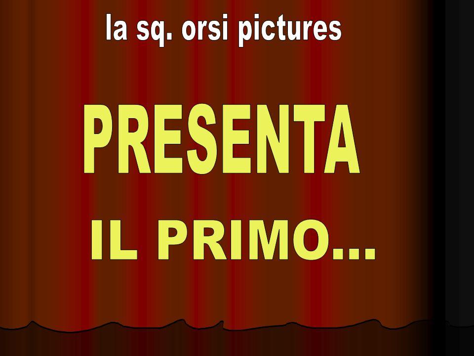 la sq. orsi pictures PRESENTA IL PRIMO...
