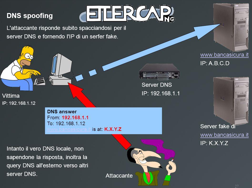 DNS spoofing L attaccante risponde subito spacciandosi per il server DNS e fornendo l IP di un serfer fake.