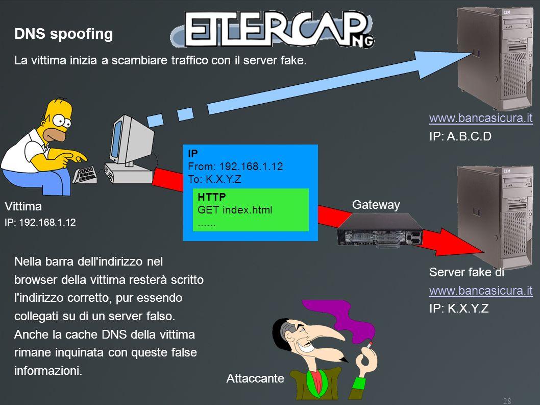 DNS spoofing La vittima inizia a scambiare traffico con il server fake. www.bancasicura.it. IP: A.B.C.D.