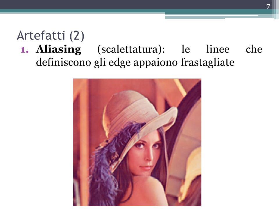 Artefatti (2) Aliasing (scalettatura): le linee che definiscono gli edge appaiono frastagliate