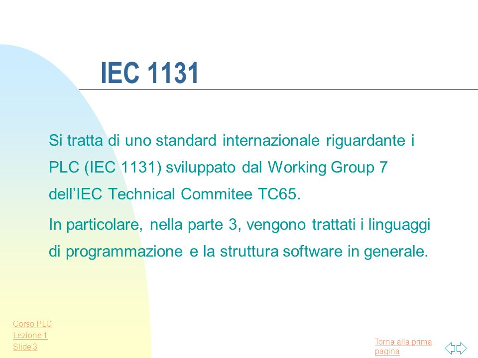 IEC 1131 Si tratta di uno standard internazionale riguardante i PLC (IEC 1131) sviluppato dal Working Group 7 dell'IEC Technical Commitee TC65.