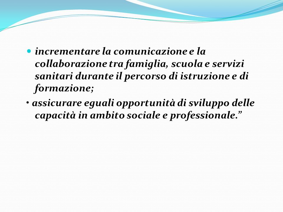 incrementare la comunicazione e la collaborazione tra famiglia, scuola e servizi sanitari durante il percorso di istruzione e di formazione;