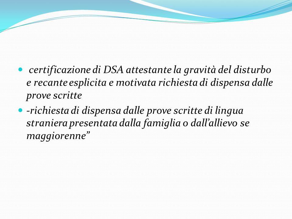 certificazione di DSA attestante la gravità del disturbo e recante esplicita e motivata richiesta di dispensa dalle prove scritte