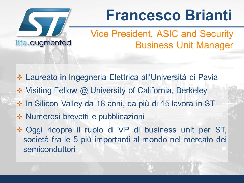 Francesco Brianti Vice President, ASIC and Security Business Unit Manager. Laureato in Ingegneria Elettrica all'Università di Pavia.
