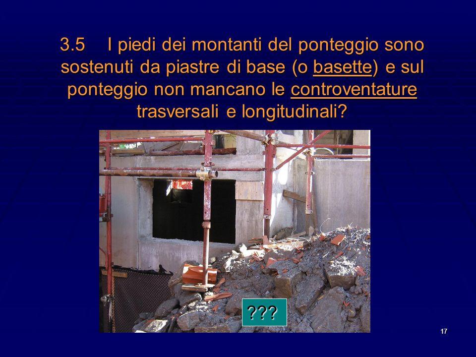 3.5 I piedi dei montanti del ponteggio sono sostenuti da piastre di base (o basette) e sul ponteggio non mancano le controventature trasversali e longitudinali