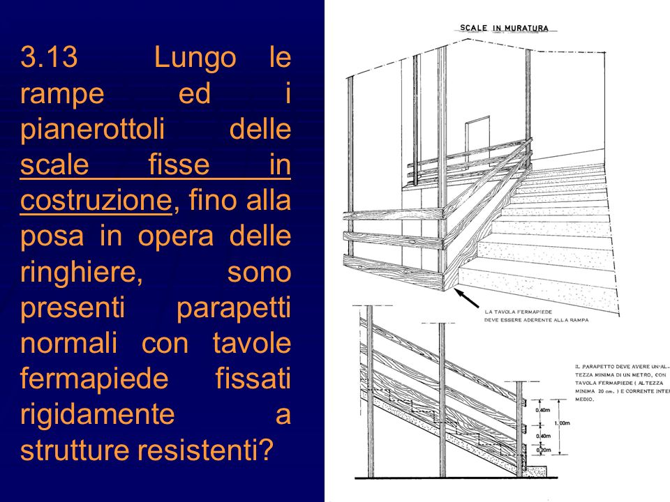 3.13 Lungo le rampe ed i pianerottoli delle scale fisse in costruzione, fino alla posa in opera delle ringhiere, sono presenti parapetti normali con tavole fermapiede fissati rigidamente a strutture resistenti