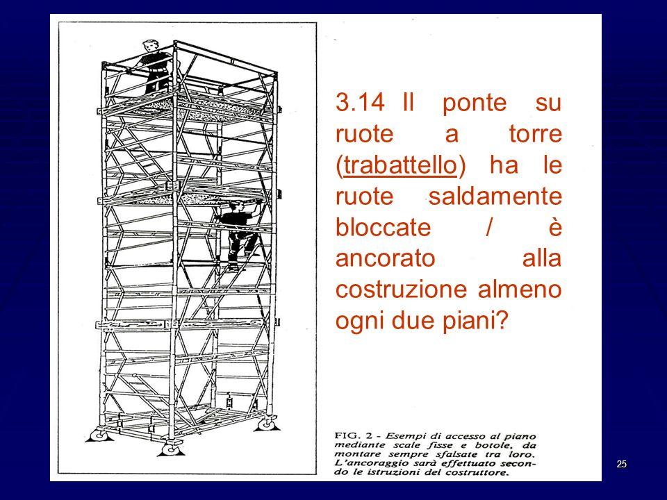 3.14 Il ponte su ruote a torre (trabattello) ha le ruote saldamente bloccate / è ancorato alla costruzione almeno ogni due piani