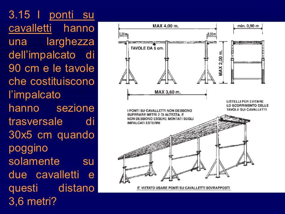 3.15 I ponti su cavalletti hanno una larghezza dell'impalcato di 90 cm e le tavole che costituiscono l'impalcato hanno sezione trasversale di 30x5 cm quando poggino solamente su due cavalletti e questi distano 3,6 metri