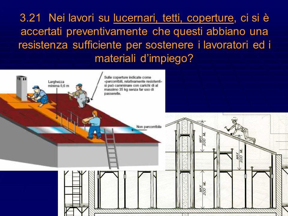 3.21 Nei lavori su lucernari, tetti, coperture, ci si è accertati preventivamente che questi abbiano una resistenza sufficiente per sostenere i lavoratori ed i materiali d'impiego
