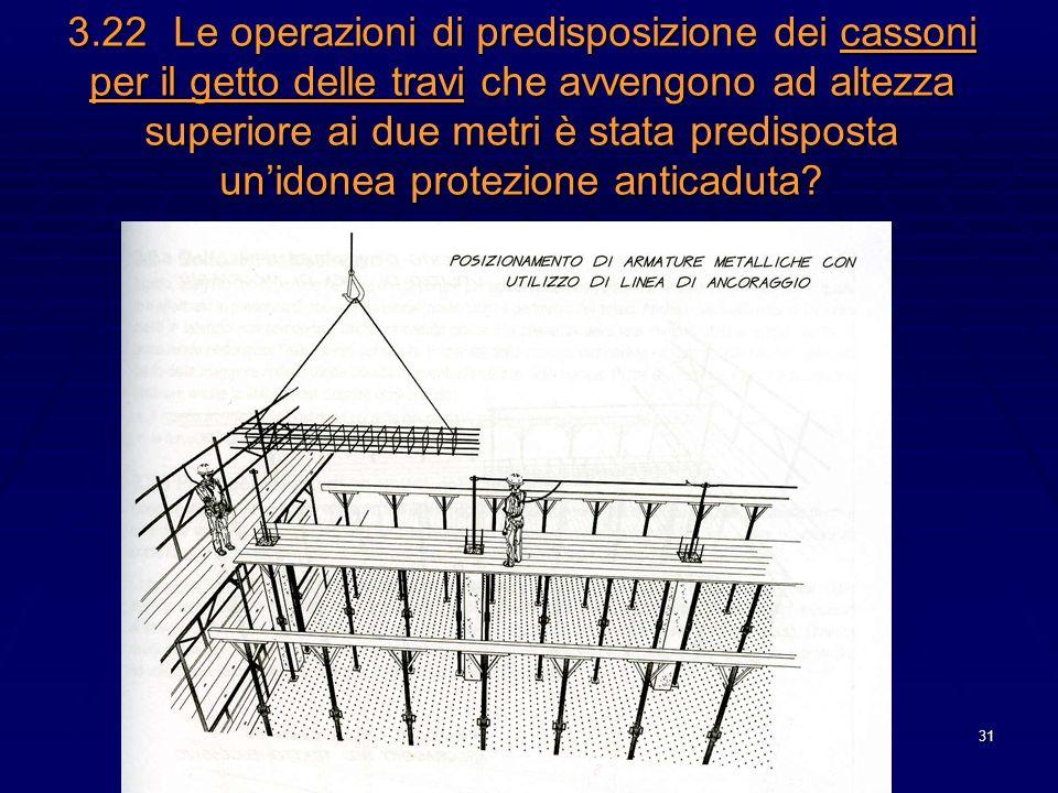 3.22 Le operazioni di predisposizione dei cassoni per il getto delle travi che avvengono ad altezza superiore ai due metri è stata predisposta un'idonea protezione anticaduta