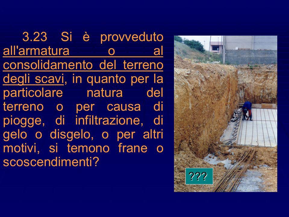 3.23 Si è provveduto all armatura o al consolidamento del terreno degli scavi, in quanto per la particolare natura del terreno o per causa di piogge, di infiltrazione, di gelo o disgelo, o per altri motivi, si temono frane o scoscendimenti
