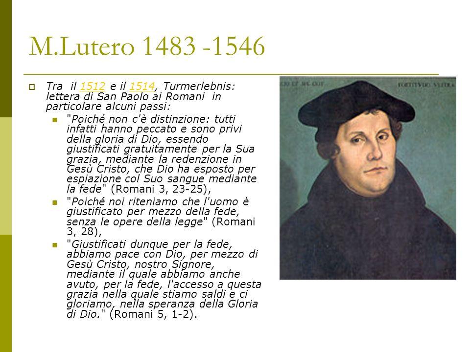 M.Lutero 1483 -1546 Tra il 1512 e il 1514, Turmerlebnis: lettera di San Paolo ai Romani in particolare alcuni passi: