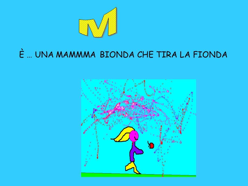 M . È … UNA MAMMMA BIONDA CHE TIRA LA FIONDA
