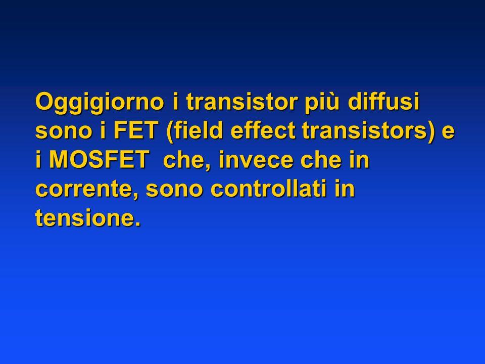 Oggigiorno i transistor più diffusi sono i FET (field effect transistors) e i MOSFET che, invece che in corrente, sono controllati in tensione.