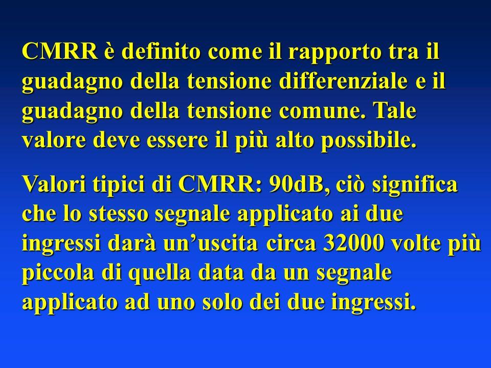 CMRR è definito come il rapporto tra il guadagno della tensione differenziale e il guadagno della tensione comune. Tale valore deve essere il più alto possibile.