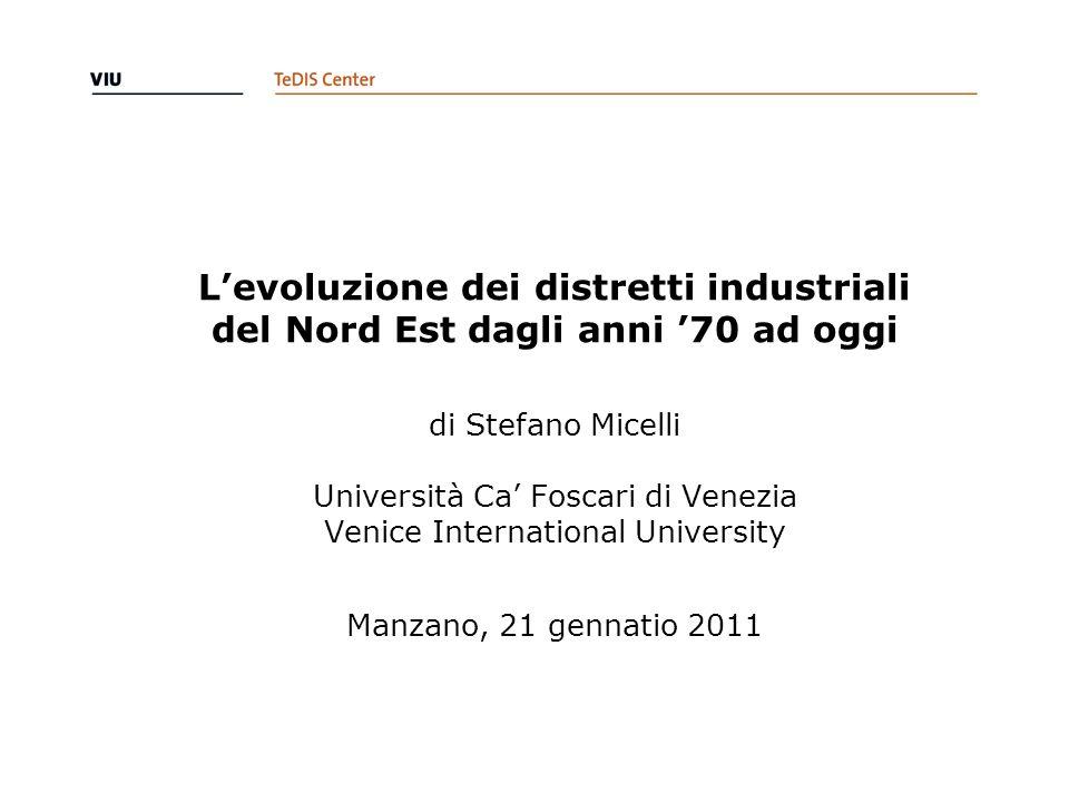 L'evoluzione dei distretti industriali del Nord Est dagli anni '70 ad oggi di Stefano Micelli Università Ca' Foscari di Venezia Venice International University Manzano, 21 gennatio 2011