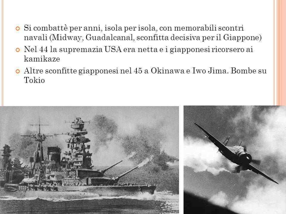 La guerra in Pacifico Si combattè per anni, isola per isola, con memorabili scontri navali (Midway, Guadalcanal, sconfitta decisiva per il Giappone)
