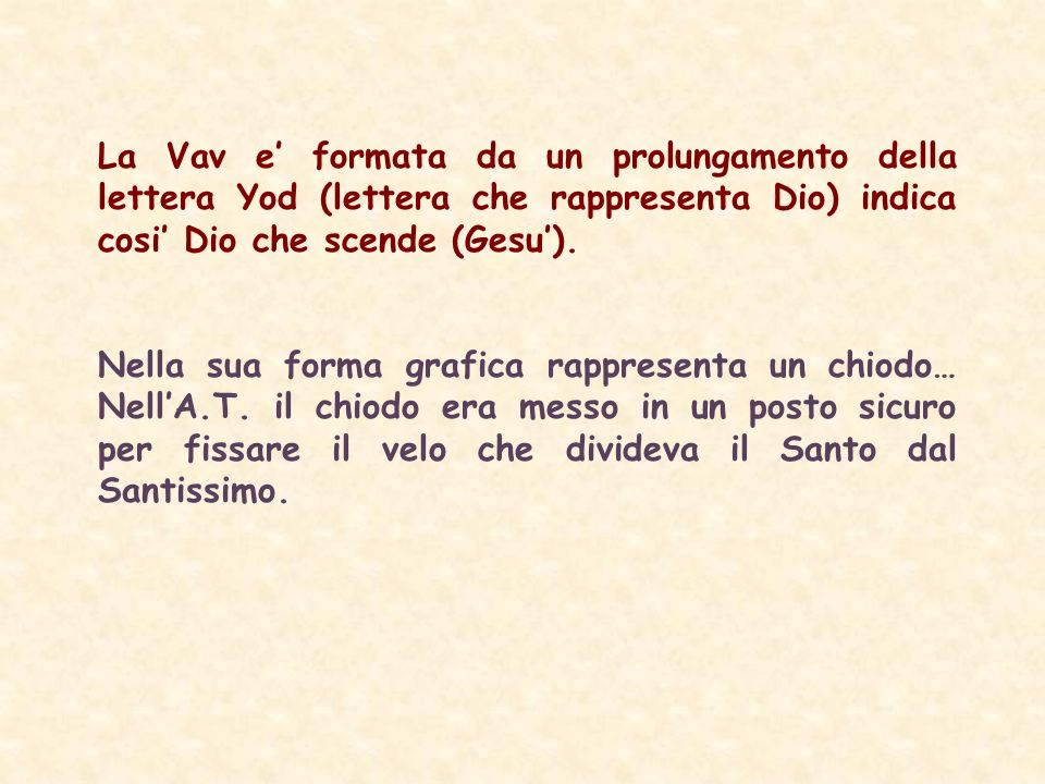 La Vav e' formata da un prolungamento della lettera Yod (lettera che rappresenta Dio) indica cosi' Dio che scende (Gesu').