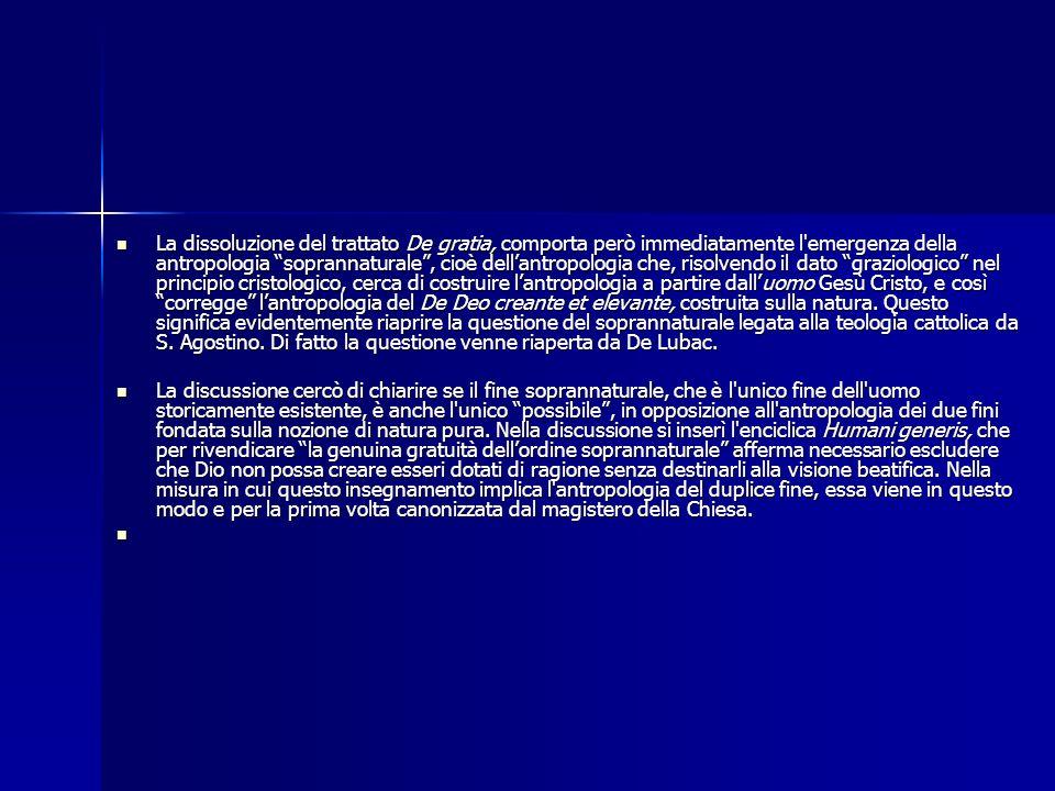 La dissoluzione del trattato De gratia, comporta però immediatamente l emergenza della antropologia soprannaturale , cioè dell'antropologia che, risolvendo il dato graziologico nel principio cristologico, cerca di costruire l'antropologia a partire dall'uomo Gesù Cristo, e così corregge l'antropologia del De Deo creante et elevante, costruita sulla natura. Questo significa evidentemente riaprire la questione del soprannaturale legata alla teologia cattolica da S. Agostino. Di fatto la questione venne riaperta da De Lubac.