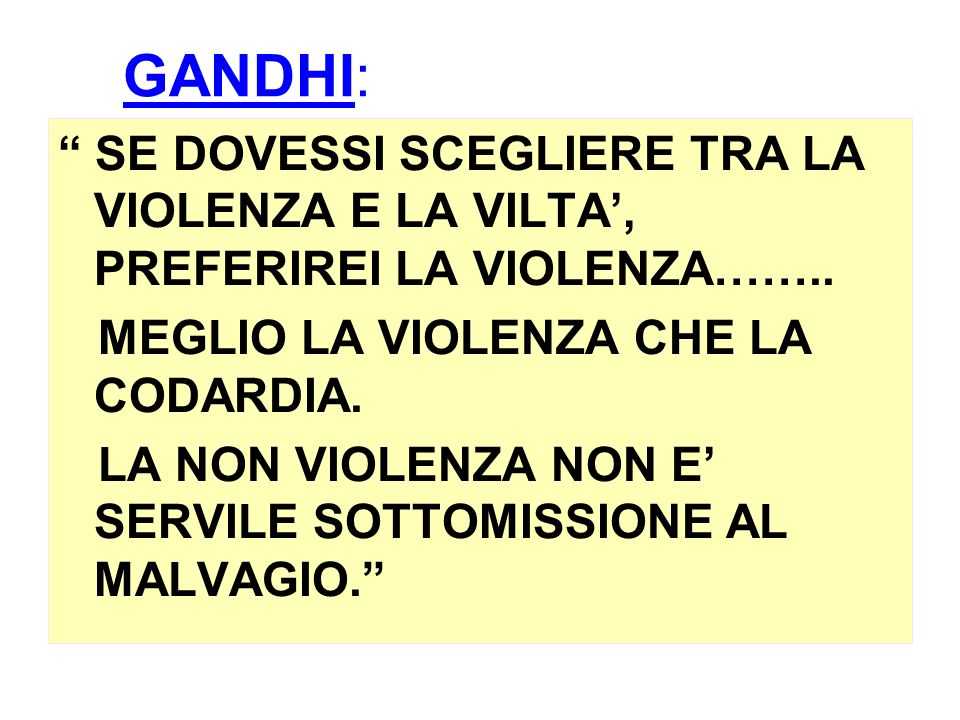 GANDHI: SE DOVESSI SCEGLIERE TRA LA VIOLENZA E LA VILTA', PREFERIREI LA VIOLENZA…….. MEGLIO LA VIOLENZA CHE LA CODARDIA.