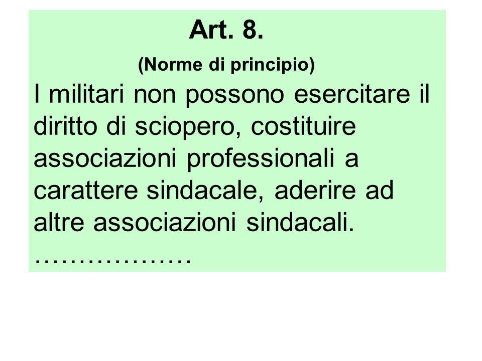 Art. 8. (Norme di principio) I militari non possono esercitare il diritto di sciopero, costituire.